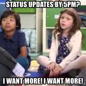 We want more we want more - status updates by 5pm? I want more! I want More!