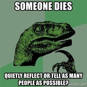 Philosoraptor - Someone dies Quietly reflect or tell as many people as possible?