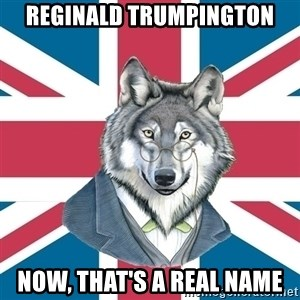 Sir Courage Wolf Esquire - Reginald trumpington now, that's a real name
