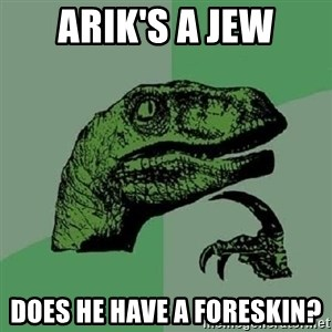 Philosoraptor - arik's a jew does he have a foreskin?