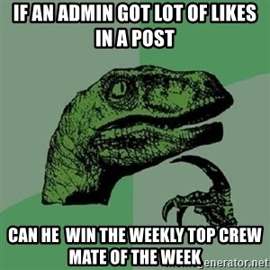 Philosoraptor - if an admin got lot of likes in a post can he  win the weekly top crew mate of the week