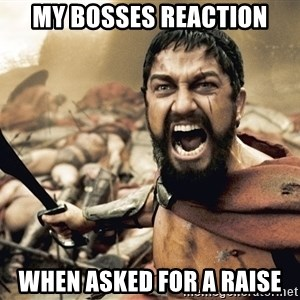 Spartan300 - My bosses reaction when asked for a raise