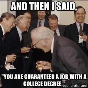 """Rich Men Laughing big - And then i said, """"you are guaranteed a job with a college degree."""""""