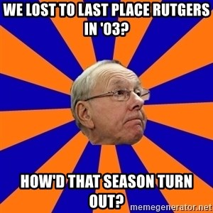 Jim Boeheim - We lost to last place Rutgers in '03? How'd that season turn out?