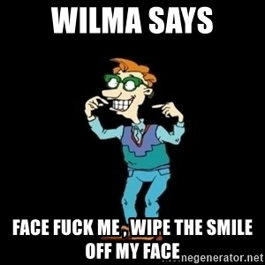 Drew Pickles: The Gayest Man In The World - WILMA SAYS FACE FUCK ME , WIPE THE SMILE OFF MY FACE