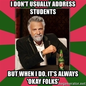 i dont usually - I don't usually address students but when i do, it's always 'okay folks'