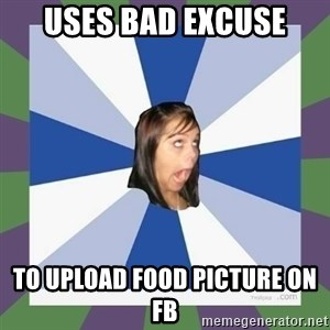Annoying FB girl - uses bad excuse to upload food picture on fb