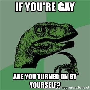 Philosoraptor - If you're gay Are you turned on by yourself?