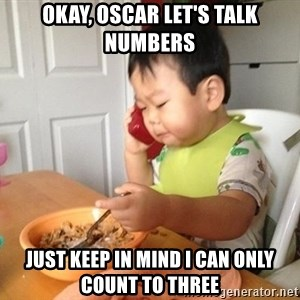 No Bullshit Business Baby - Okay, oscar let's talk numbers Just keep in mind I can only count to three