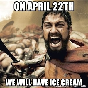 Spartan300 - On April 22th We will have ice cream