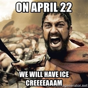 Spartan300 - on april 22 we will have ice creeeeaaam