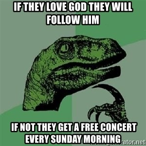 Philosoraptor - IF THEY LOVE GOD THEY WILL FOLLOW HIM  if not they get a free concert every sunday morning