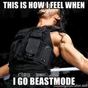 Roman Reigns - this is how I feel when  I go beastmode