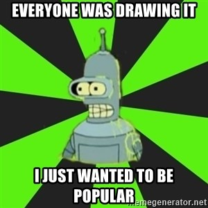 Bender popular - EVERYONE WAS DRAWING IT I JUST WANTED TO BE POPULAR