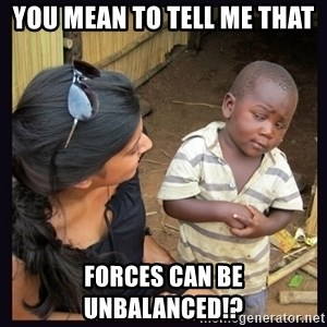 Skeptical third-world kid - YOU MEAN TO TELL ME THAT FORCES CAN BE UNBALANCED!?