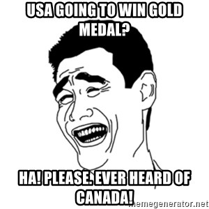 FU*CK THAT GUY - Usa going to win gold medal? ha! please. ever heard of canada!