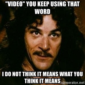 "You keep using that word, I don't think it means what you think it means - ""Video"" You keep using that word I do not think it means what you think it means"