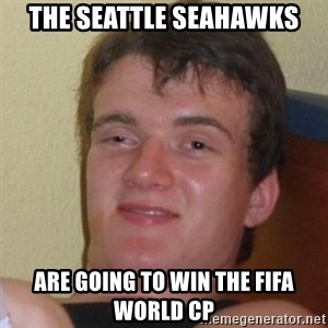 Really Stoned Guy - THE SEATTLE SEAHAWKS ARE GOING TO WIN THE FIFA WORLD CP