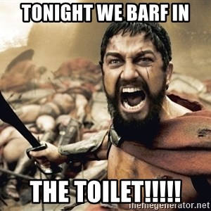 Spartan300 - tonight we barf in THE TOILET!!!!!