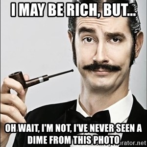 Rich Guy - I may be rich, but... oh wait, i'm not, i've never seen a dime from this photo