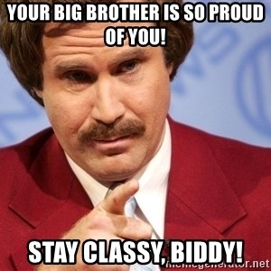 Ron Burgundy Stay Classy - Your big brother is so proud of you! Stay classy, biddy!