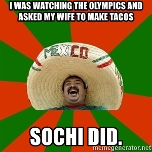 Successful Mexican - I was watching the Olympics and asked my wife to make tacos Sochi did.