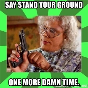 Madea - say stand your ground  one more damn time.