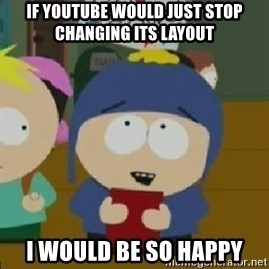 Craig would be so happy - If youtube would just stop changing its layout i would be so happy