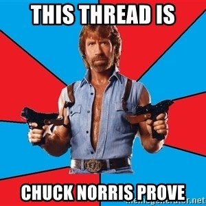 Chuck Norris  - this thread is chuck norris prove