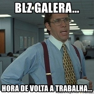 Yeah If You Could Just - blz galera... hora de volta a trabalha...