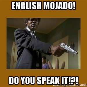 say what one more time - english mojado! do you speak it!?!