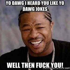Yo Dawg - Yo dawg i heard you like yo dawg jokes well then fuck you!