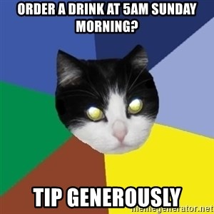 Winnipeg Cat - order a drink at 5am sunday morning? TIP GENEROUSLY