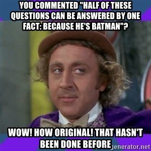 "Sarcastic Wonka - you commented ""half of these questions can be answered by one fact: because he's batman""? wow! how original! that hasn't been done before"