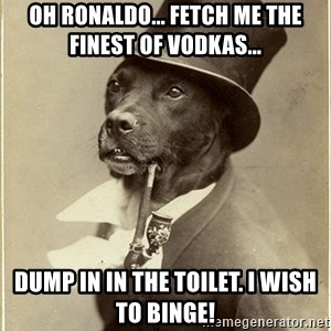 rich dog - oh Ronaldo... fetch me the finest of vodkas... dump in in the toilet. I wish to binge!