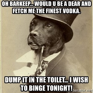 rich dog - oh barkeep... would u be a dear and fetch me the finest vodka. dump it in the toilet... I wish to binge tonight!