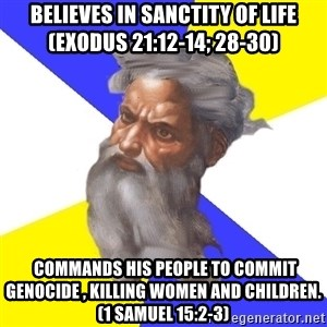 God - Believes in sanctity of life (exodus 21:12-14; 28-30)  commands his people to commit genocide , killing women and children. (1 Samuel 15:2-3)