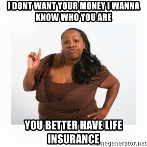 sassy black lady - i dont want your money i wanna know who you are you better have life insurance
