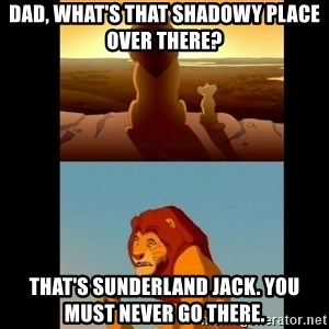 Lion King Shadowy Place - Dad, what's that shadowy place over there?  That's Sunderland Jack. You must never go there.