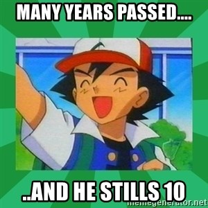 Pokemon trainer - many years passed.... ..and he stills 10
