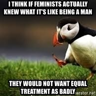 Unpopular Opinion - I think if feminists actually knew what it's like being a man they would not want equal treatment as badly