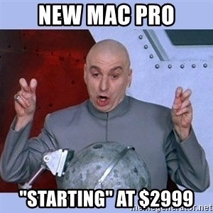 "Dr Evil meme - New Mac pro ""starting"" at $2999"