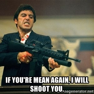 Pacino Scarface -  if you're mean again, i will shoot you.