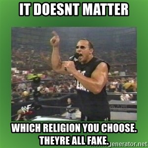 The Rock It Doesn't Matter - it doesnt matter which religion you choose. theyre all fake.