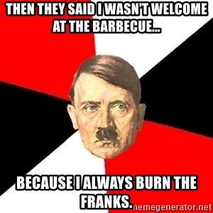 Advice Hitler - Then they said I wasn't welcome at the barbecue... Because I always burn the franks.