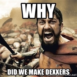Spartan300 - WHY Did we make dexxers