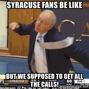 syracuse fans be like but we supposed to get all the calls angry jim boeheim meme generator