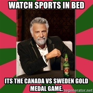 i dont usually - watch sports in bed its the Canada vs Sweden gold medal game.