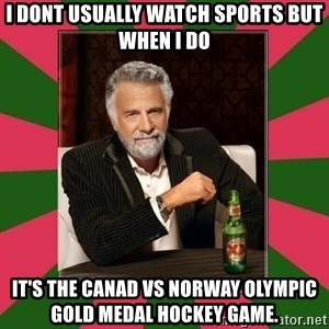 i dont usually - I dont usually watch sports but when I do it's the Canad vs Norway Olympic gold medal hockey game.