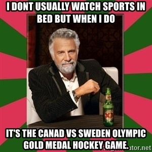 i dont usually - I dont usually watch sports in bed but when I do it's the Canad vs Sweden Olympic gold medal hockey game.